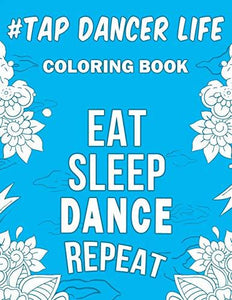 Tap Dancer Life: A Snarky, Relatable & Humorous Coloring Book For Tap Dancers
