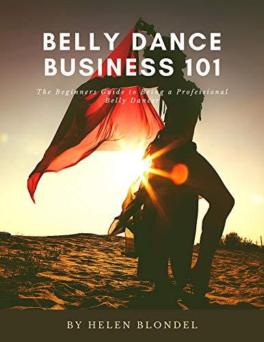 Belly Dance Business 101: The Beginners Guide to Being a Professional Belly Dancer