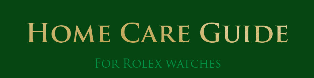 HOME CARE GUIDE FOR ROLEX WATCHES