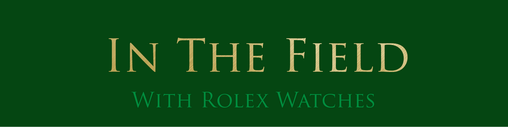IN THE FIELD WITH ROLEX WATCHES