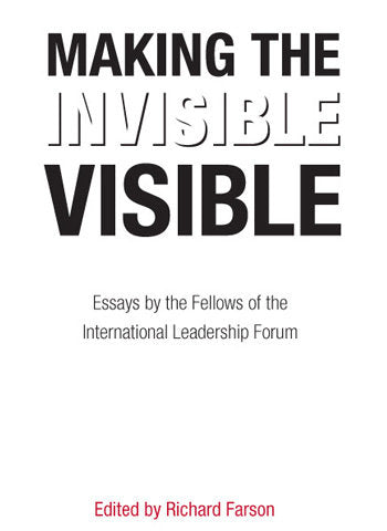 Making the Invisible Visible: Essays by the Fellows of the International Leadership Forum