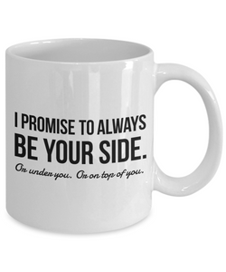 Funny Mug for Him - I Promise to Always Be Your Side Or Under You Or on Top of You-Coffee Mug