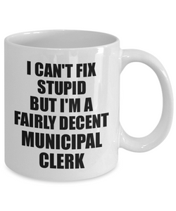 Municipal Clerk Mug I Can't Fix Stupid Funny Gift Idea for Coworker Fellow Worker Gag Workmate Joke Fairly Decent Coffee Tea Cup-Coffee Mug