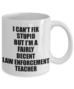 Law Enforcement Teacher Mug I Can't Fix Stupid Funny Gift Idea for Coworker Fellow Worker Gag Workmate Joke Fairly Decent Coffee Tea Cup-Coffee Mug