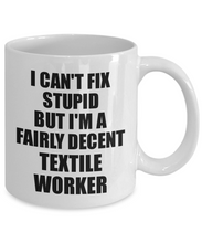 Load image into Gallery viewer, Textile Worker Mug I Can't Fix Stupid Funny Gift Idea for Coworker Fellow Worker Gag Workmate Joke Fairly Decent Coffee Tea Cup-Coffee Mug