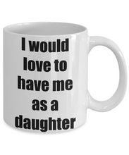 Load image into Gallery viewer, I Would Love To Have Me As A Daughter Mug Funny Gift Idea Novelty Gag Coffee Tea Cup-Coffee Mug