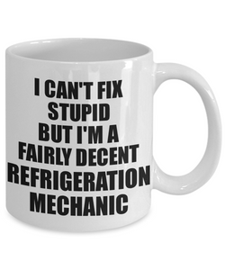 Refrigeration Mechanic Mug I Can't Fix Stupid Funny Gift Idea for Coworker Fellow Worker Gag Workmate Joke Fairly Decent Coffee Tea Cup-Coffee Mug