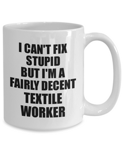 Textile Worker Mug I Can't Fix Stupid Funny Gift Idea for Coworker Fellow Worker Gag Workmate Joke Fairly Decent Coffee Tea Cup-Coffee Mug