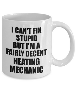 Heating Mechanic Mug I Can't Fix Stupid Funny Gift Idea for Coworker Fellow Worker Gag Workmate Joke Fairly Decent Coffee Tea Cup-Coffee Mug