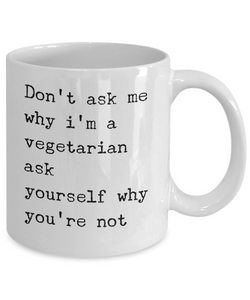 Funny Coffee Mug for Vegan - Don't Ask Me Why I'm a Vegetarian-Coffee Mug