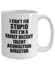 Load image into Gallery viewer, Talent Acquisition Director Mug I Can't Fix Stupid Funny Gift Idea for Coworker Fellow Worker Gag Workmate Joke Fairly Decent Coffee Tea Cup-Coffee Mug