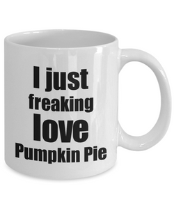 Pumpkin Pie Lover Mug I Just Freaking Love Funny Gift Idea For Foodie Coffee Tea Cup-Coffee Mug