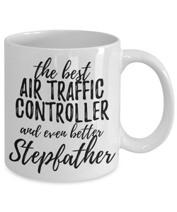 Air Traffic Controller Stepfather Funny Gift Idea for Stepdad Gag Inspiring Joke The Best And Even Better-Coffee Mug