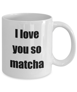I Love You So Matcha Mug Funny Gift Idea Novelty Gag Coffee Tea Cup-Coffee Mug