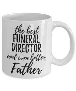 Funeral Director Father Funny Gift Idea for Dad Coffee Mug The Best And Even Better Tea Cup-Coffee Mug