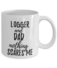 Load image into Gallery viewer, Logger Dad Mug Funny Gift Idea for Father Gag Joke Nothing Scares Me Coffee Tea Cup-Coffee Mug