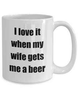I Love It When My Wife Gets Me A Beer Mug Funny Gift Idea Novelty Gag Coffee Tea Cup-Coffee Mug