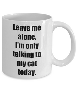 Leave Me Alone Im Only Talking To My Cat Today Mug Funny Gift Idea for Novelty Gag Coffee Tea Cup-[style]