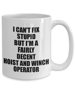 Hoist And Winch Operator Mug I Can't Fix Stupid Funny Gift Idea for Coworker Fellow Worker Gag Workmate Joke Fairly Decent Coffee Tea Cup-Coffee Mug