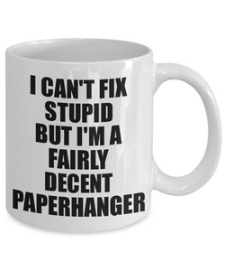 Paperhanger Mug I Can't Fix Stupid Funny Gift Idea for Coworker Fellow Worker Gag Workmate Joke Fairly Decent Coffee Tea Cup-Coffee Mug