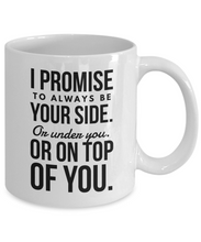 Load image into Gallery viewer, Funny Mug for Him - I Promise to Always Be Your Side Or Under You Or on Top of You-Coffee Mug