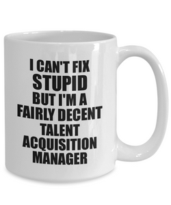 Talent Acquisition Manager Mug I Can't Fix Stupid Funny Gift Idea for Coworker Fellow Worker Gag Workmate Joke Fairly Decent Coffee Tea Cup-Coffee Mug