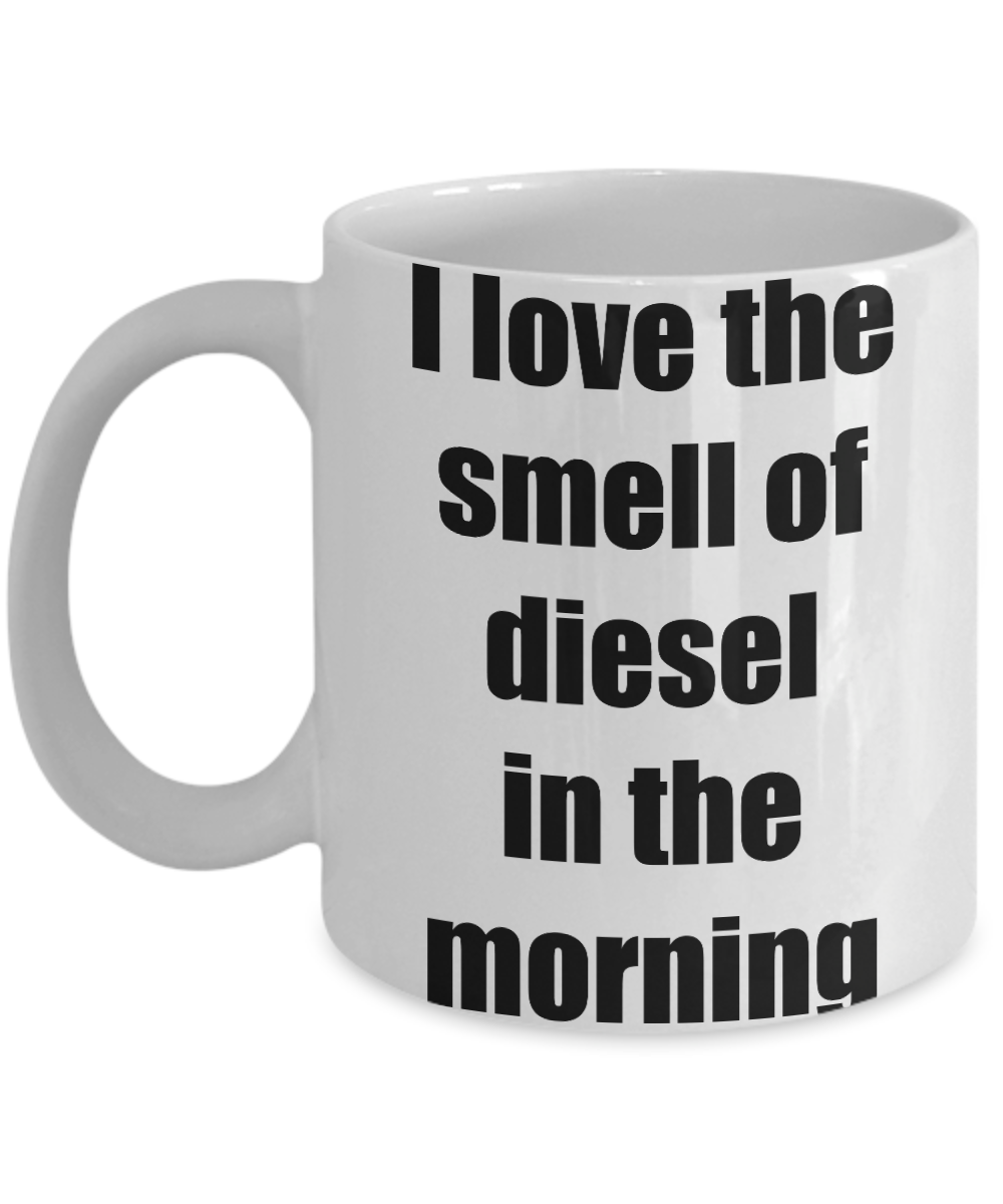 I Love The Smell Of Diesel In The Morning Mug Funny Gift Idea Novelty Gag Coffee Tea Cup-[style]