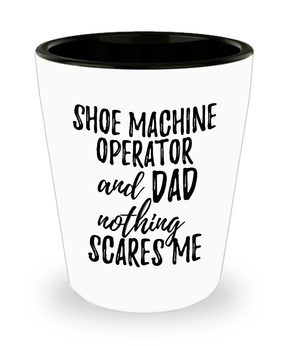 Funny Shoe Machine Operator Dad Shot Glass Gift Idea for Father Gag Joke Nothing Scares Me Liquor Lover Alcohol 1.5 oz Shotglass-Shot Glass