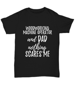Woodworking Machine Operator Dad T-Shirt Funny Gift Nothing Scares Me-Shirt / Hoodie