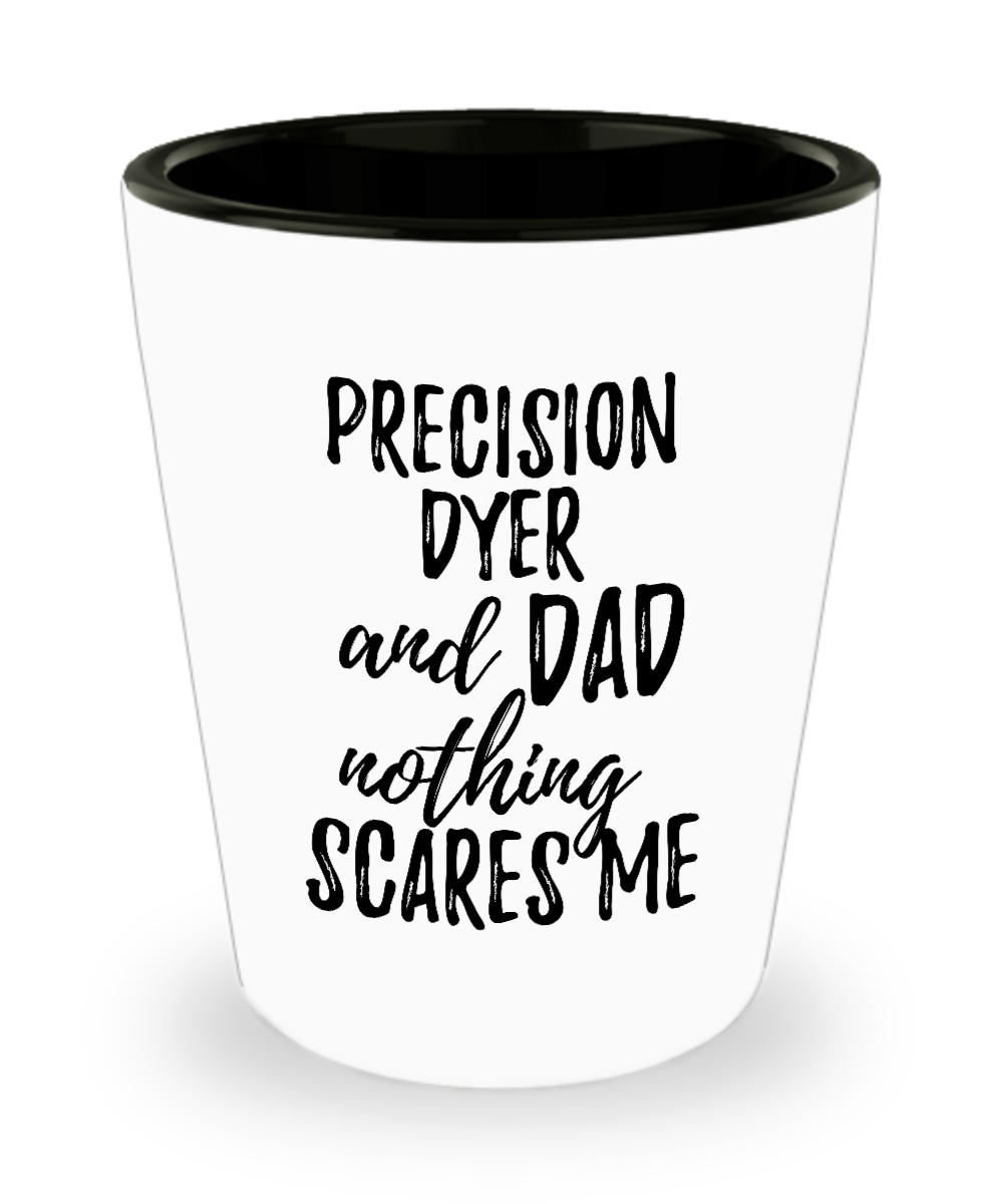 Funny Precision Dyer Dad Shot Glass Gift Idea for Father Gag Joke Nothing Scares Me Liquor Lover Alcohol 1.5 oz Shotglass-Shot Glass