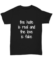 Load image into Gallery viewer, The Hate Is Real And The Love Is Fake T-Shirt Funny Gift Idea Tee-Shirt / Hoodie