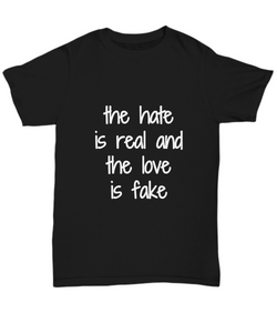 The Hate Is Real And The Love Is Fake T-Shirt Funny Gift Idea Tee-Shirt / Hoodie