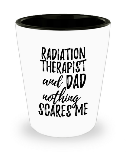 Funny Radiation Therapist Dad Shot Glass Gift Idea for Father Gag Joke Nothing Scares Me Liquor Lover Alcohol 1.5 oz Shotglass-Shot Glass