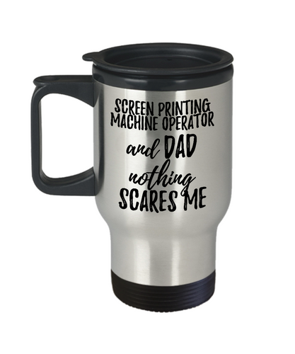 Funny Screen Printing Machine Operator Dad Travel Mug Gift Idea for Father Gag Joke Nothing Scares Me Coffee Tea Insulated Lid Commuter 14 oz Stainless Steel-Travel Mug