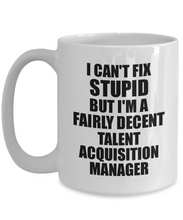 Load image into Gallery viewer, Talent Acquisition Manager Mug I Can't Fix Stupid Funny Gift Idea for Coworker Fellow Worker Gag Workmate Joke Fairly Decent Coffee Tea Cup-Coffee Mug