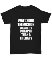Load image into Gallery viewer, Watching Television T-Shirt Cheaper Than A Therapy Funny Gift Gag Unisex Tee-Shirt / Hoodie