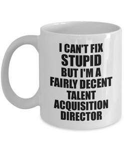 Talent Acquisition Director Mug I Can't Fix Stupid Funny Gift Idea for Coworker Fellow Worker Gag Workmate Joke Fairly Decent Coffee Tea Cup-Coffee Mug
