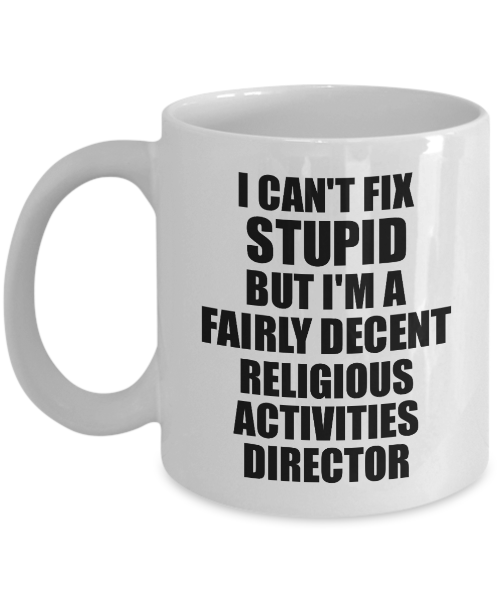 Religious Activities Director Mug I Can't Fix Stupid Funny Gift Idea for Coworker Fellow Worker Gag Workmate Joke Fairly Decent Coffee Tea Cup-Coffee Mug