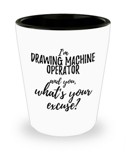 Drawing Machine Operator Shot Glass What's Your Excuse Funny Gift Idea for Coworker Hilarious Office Gag Job Joke Alcohol Lover 1.5 oz-Shot Glass
