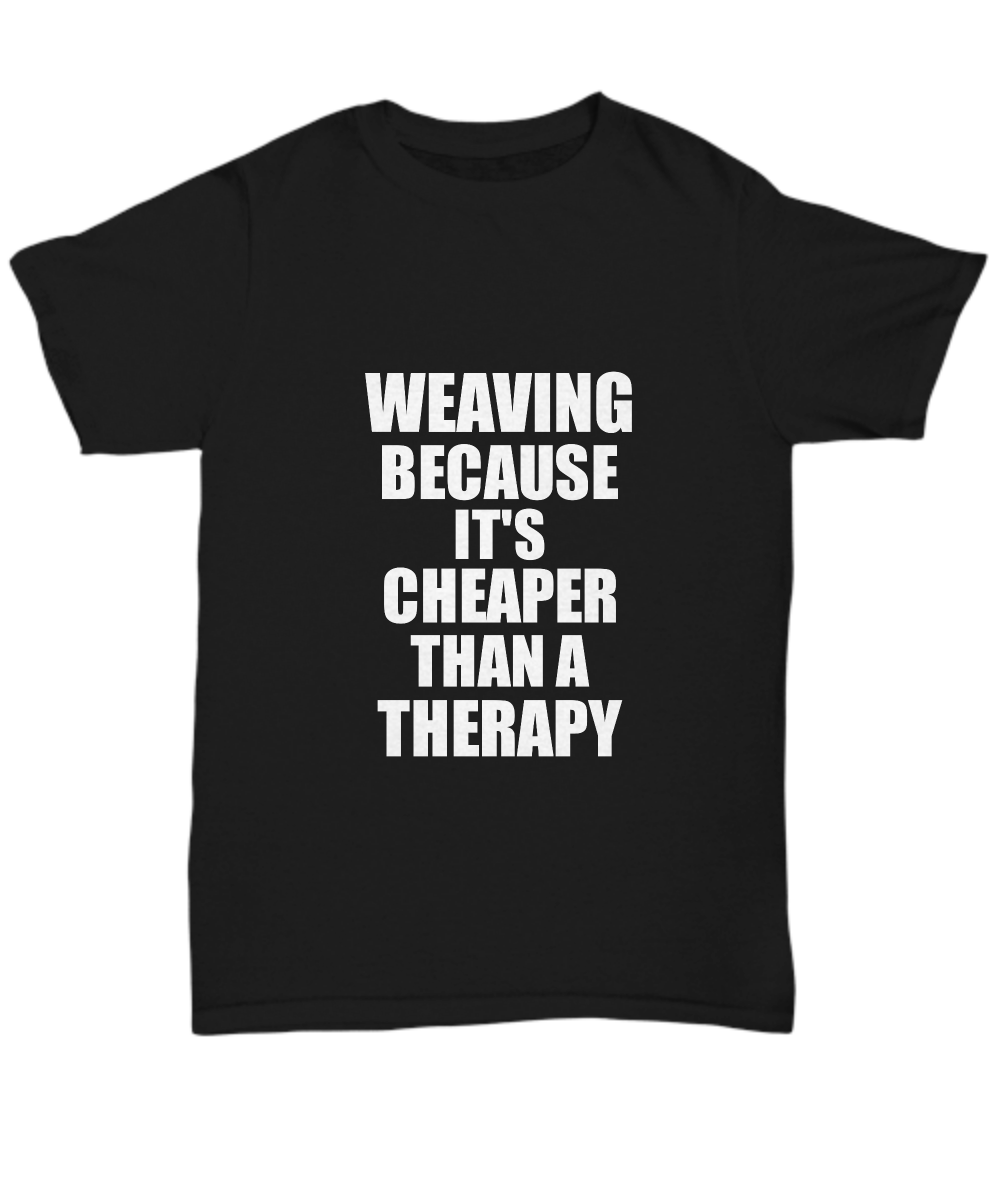 Weaving T-Shirt Cheaper Than A Therapy Funny Gift Gag Unisex Tee-Shirt / Hoodie