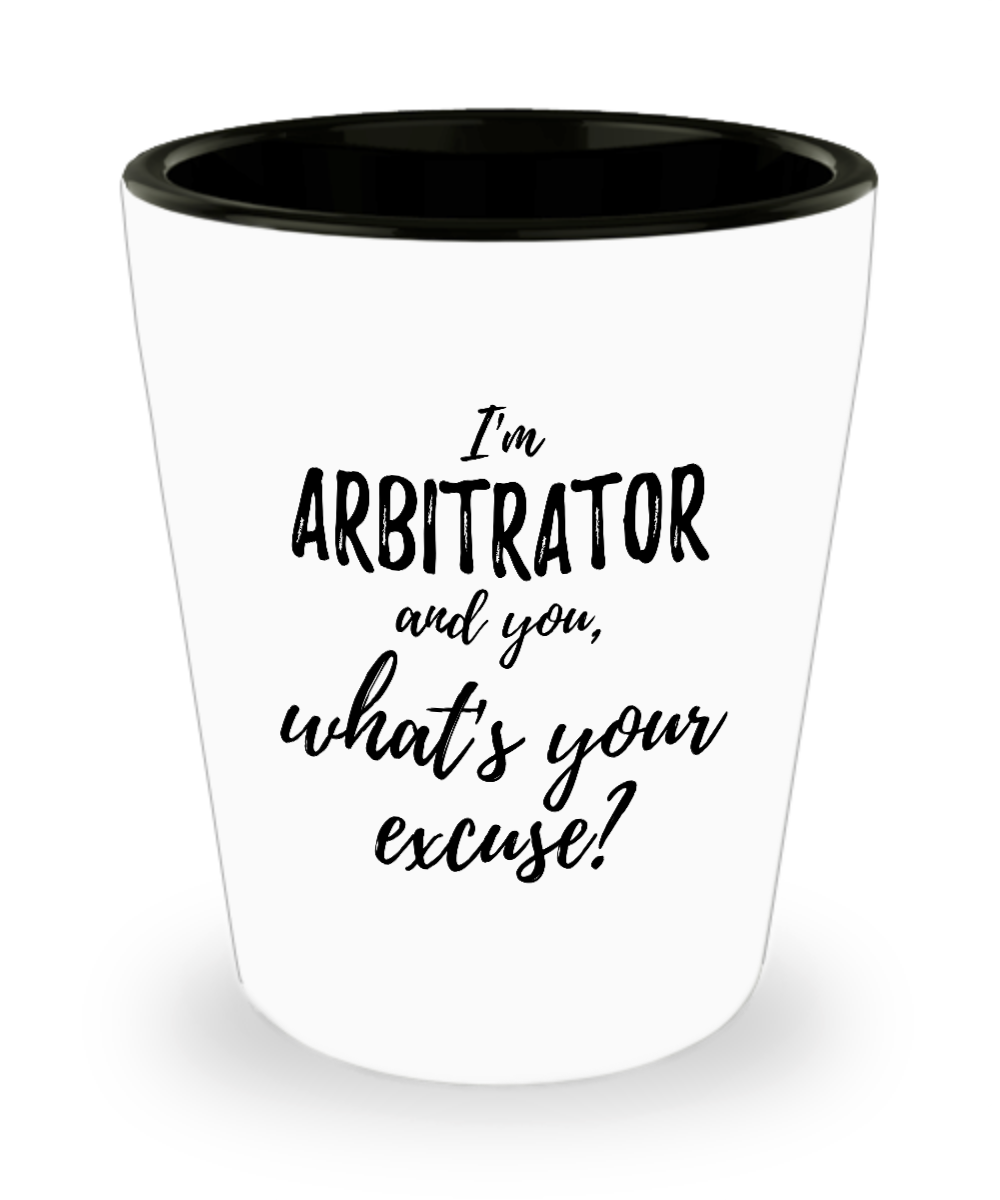 Arbitrator Shot Glass What's Your Excuse Funny Gift Idea for Coworker Hilarious Office Gag Job Joke Alcohol Lover 1.5 oz-Shot Glass
