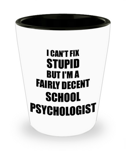 School Psychologist Shot Glass I Can't Fix Stupid Funny Gift Idea for Coworker Fellow Worker Gag Workmate Joke Fairly Decent Liquor Lover Alcohol 1.5 oz Shotglass-Shot Glass