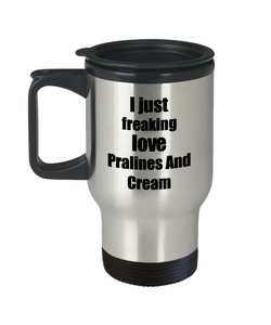 Pralines And Cream Lover Travel Mug I Just Freaking Love Funny Insulated Lid Gift Idea Coffee Tea Commuter-Travel Mug