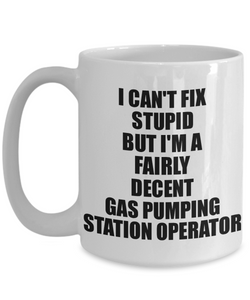 Gas Pumping Station Operator Mug I Can't Fix Stupid Funny Gift Idea for Coworker Fellow Worker Gag Workmate Joke Fairly Decent Coffee Tea Cup-Coffee Mug