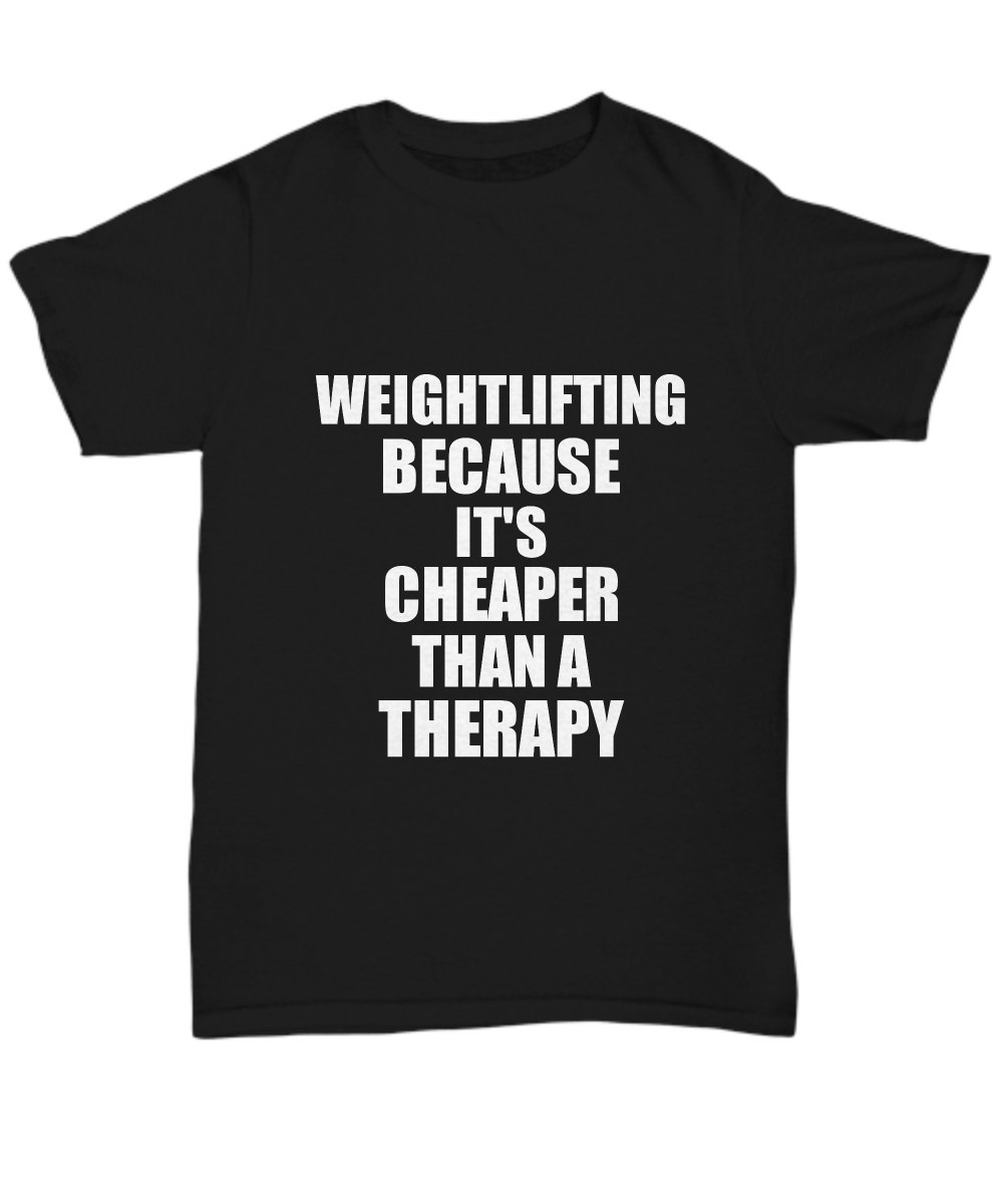 Weightlifting T-Shirt Cheaper Than A Therapy Funny Gift Gag Unisex Tee-Shirt / Hoodie