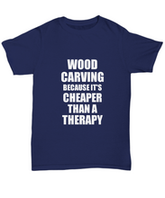 Load image into Gallery viewer, Wood Carving T-Shirt Cheaper Than A Therapy Funny Gift Gag Unisex Tee-Shirt / Hoodie