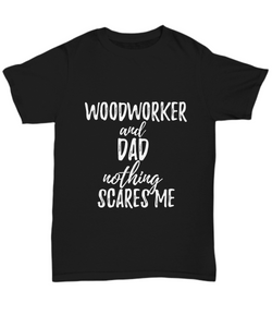 Woodworker Dad T-Shirt Funny Gift Nothing Scares Me-Shirt / Hoodie