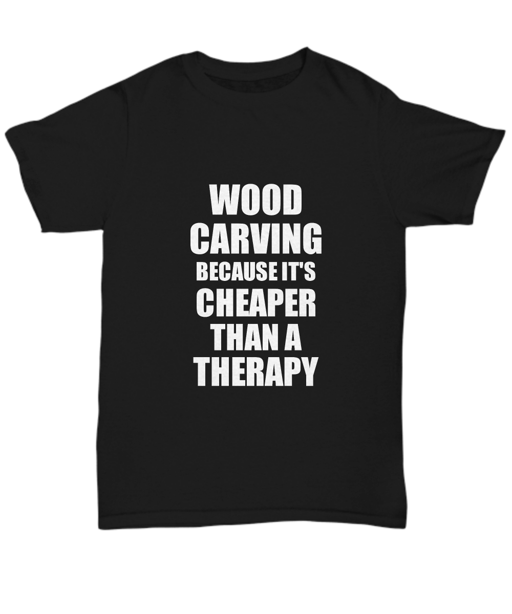 Wood Carving T-Shirt Cheaper Than A Therapy Funny Gift Gag Unisex Tee-Shirt / Hoodie