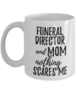 Funeral Director Mom Mug Funny Gift Idea for Mother Gag Joke Nothing Scares Me Coffee Tea Cup-Coffee Mug