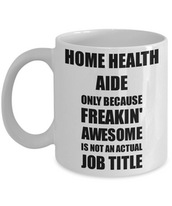 Home Health Aide Mug Freaking Awesome Funny Gift Idea for Coworker Employee Office Gag Job Title Joke Coffee Tea Cup-Coffee Mug